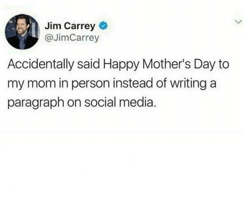 Happy Mothers Day: Jim Carrey  @JimCarrey  Accidentally said Happy Mother's Day to  my mom in person instead of writing a  paragraph on social media.