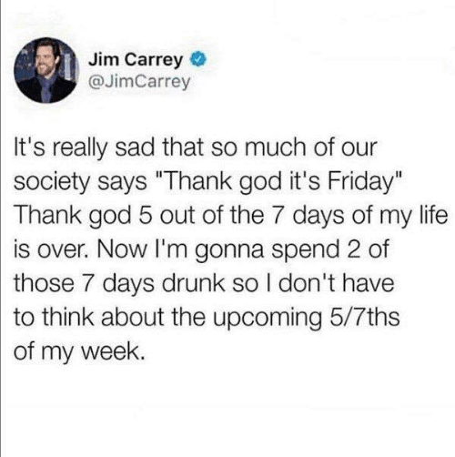 """Drunk, Friday, and God: Jim Carrey  @JimCarrey  It's really sad that so much of our  society says """"Thank god it's Friday""""  Thank god 5 out of the 7 days of my life  is over. Now I'm gonna spend 2 of  those 7 days drunk so I don't have  to think about the upcoming 5/7ths  of my week."""