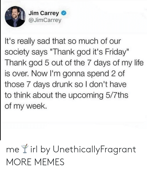 "Our Society: Jim Carrey  @JimCarrey  It's really sad that so much of our  society says ""Thank god it's Friday""  Thank god 5 out of the 7 days of my life  is over. Now I'm gonna spend 2 of  those 7 days drunk so I don't have  to think about the upcoming 5/7ths  of my week. me🍸irl by UnethicallyFragrant MORE MEMES"
