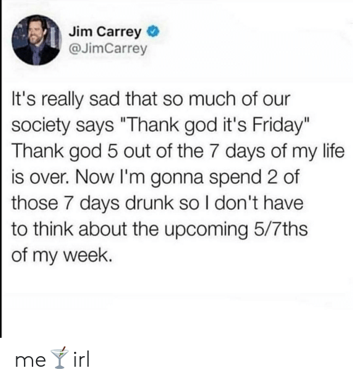"Our Society: Jim Carrey  @JimCarrey  It's really sad that so much of our  society says ""Thank god it's Friday""  Thank god 5 out of the 7 days of my life  is over. Now I'm gonna spend 2 of  those 7 days drunk so I don't have  to think about the upcoming 5/7ths  of my week. me🍸irl"