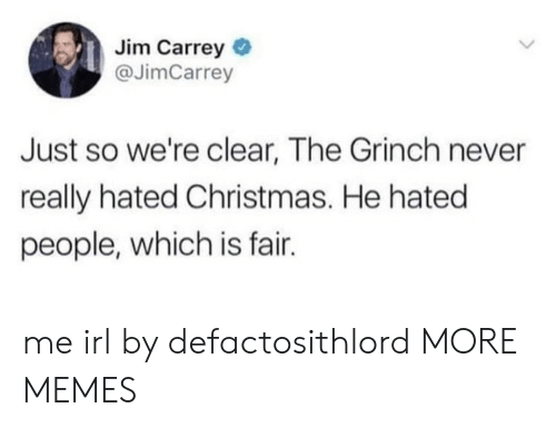 The Grinch: Jim Carrey  @JimCarrey  Just so we're clear, The Grinch never  really hated Christmas. He hated  people, which is fair. me irl by defactosithlord MORE MEMES