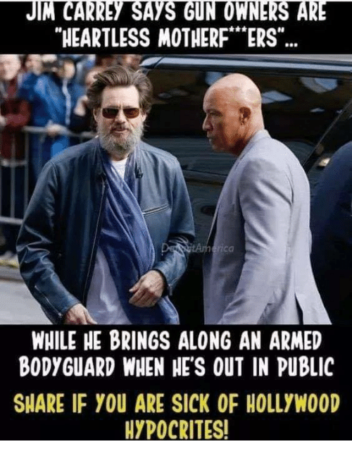 """Jim Carrey, Memes, and Sick: JIM CARREY SAYS GUN OWNERS ARE  HEARTLESS MOTHERF""""ERS""""  rica  WHILE HE BRINGS ALONG AN ARMED  BODYGUARD WHEN HE'S OUT IN PUBLIC  SHARE IF YOU ARE SICK OF HOLLYWOOD  HYPOCRITES!"""