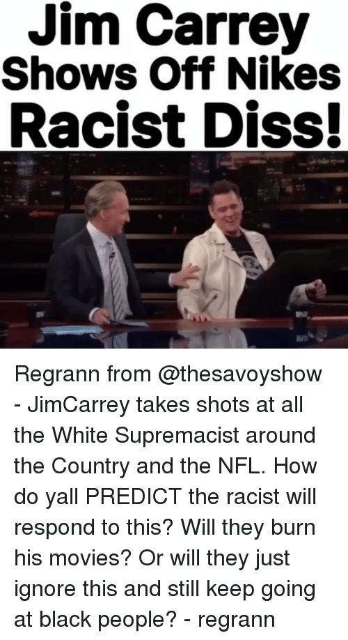 Diss, Jim Carrey, and Memes: Jim Carrey  Shows Off Nikes  Racist Diss! Regrann from @thesavoyshow - JimCarrey takes shots at all the White Supremacist around the Country and the NFL. How do yall PREDICT the racist will respond to this? Will they burn his movies? Or will they just ignore this and still keep going at black people? - regrann