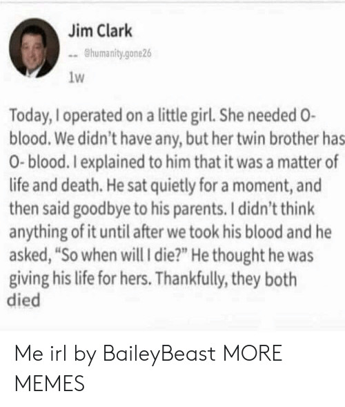 """Dank, Life, and Memes: Jim Clark  humanity.gone26  1w  Today, Ioperated on a little girl. She needed O-  blood. We didn't have any, but her twin brother has  0-blood. Iexplained to him that it was a matter of  life and death. He sat quietly for a moment, and  then said goodbye to his parents. I didn't think  anything of it until after we took his blood and he  asked, """"So when will i die?"""" He thought he was  giving his life for hers. Thankfully, they both  died Me irl by BaileyBeast MORE MEMES"""