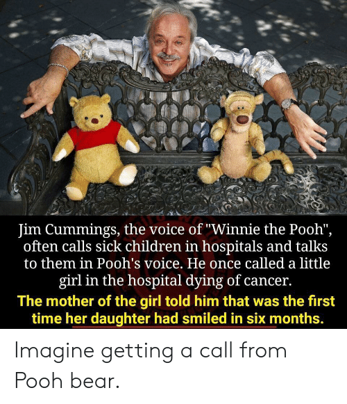 "Children, The Voice, and Winnie the Pooh: Jim Cummings, the voice of ""Winnie the Pooh"",  often calls sick children in hospitals and talks  to them in Pooh's voice. He once called a little  girl in the hospital dying of cancer.  The mother of the girl told him that was the first  time her daughter had smiled in six months. Imagine getting a call from Pooh bear."