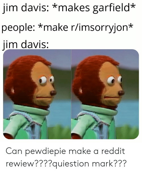 Reddit, Garfield, and Davis: jim davis: *makes garfield*  people: *make r/imsorryjon*  jim davis: Can pewdiepie make a reddit rewiew????quiestion mark???