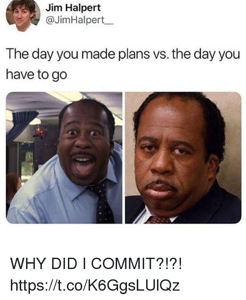 Funny, Jim Halpert, and Day: Jim Halpert  @JimHalpert_  The day you made plans vs. the day you  have to go WHY DID I COMMIT?!?! https://t.co/K6GgsLUlQz