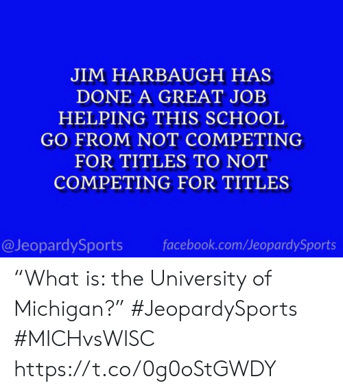 "Michigan: JIM HARBAUGH HAS  DONE A GREAT JOB  HELPING THIS SCHOOL  GO FROM NOT COMPETING  FOR TITLES TO NOT  COMPETING FOR TITLES  @JeopardySports  facebook.com/JeopardySports ""What is: the University of Michigan?"" #JeopardySports #MICHvsWISC https://t.co/0g0oStGWDY"