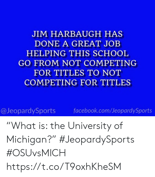 "facebook.com: JIM HARBAUGH HAS  DONE A GREAT JOB  HELPING THIS SCHOOL  GO FROM NOT COMPETING  FOR TITLES TO NOT  COMPETING FOR TITLES  @JeopardySports  facebook.com/JeopardySports ""What is: the University of Michigan?"" #JeopardySports #OSUvsMICH https://t.co/T9oxhKheSM"