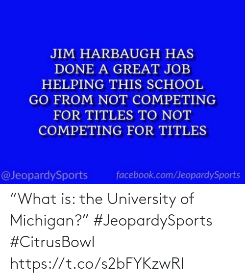 "helping: JIM HARBAUGH HAS  DONE A GREAT JOB  HELPING THIS SCHOOL  GO FROM NOT COMPETING  FOR TITLES TO NOT  COMPETING FOR TITLES  @JeopardySports  facebook.com/JeopardySports ""What is: the University of Michigan?"" #JeopardySports #CitrusBowl https://t.co/s2bFYKzwRl"