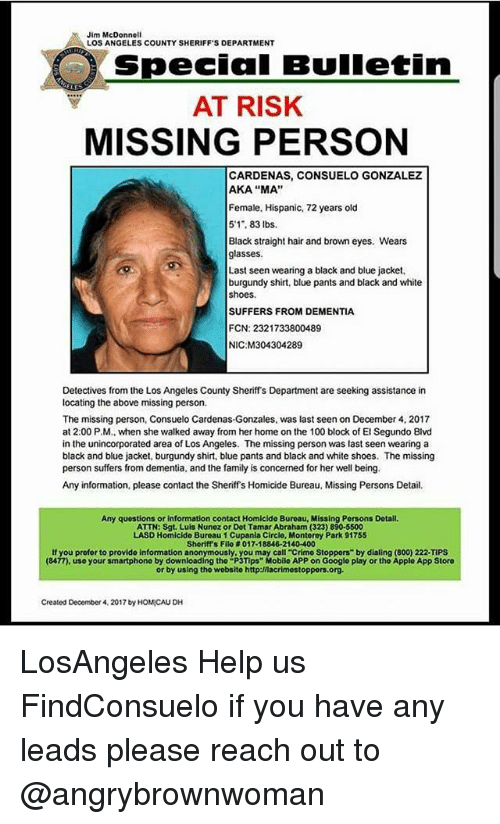 "Missing Person: Jim McDonnell  LOS ANGELES COUNTY SHERIFF'S DEPARTMENT  Special Bulletin  AT RISK  MISSING PERSON  CARDENAS, CONSUELO GONZALEZ  AKA ""MA""  Female, Hispanic, 72 years old  5'1, 83 lbs.  Black straight hair and brown eyes. Wears  glasses  Last seen wearing a black and blue jacket,  burgundy shirt, blue pants and black and white  shoes.  SUFFERS FROM DEMENTIA  FCN: 2321733800489  NIC M304304289  Detectives from the Los Angeles County Sheriffs Department are seeking assistance in  locating the above missing person.  The missing person, Consuelo Cardenas-Gonzales, was last seen on December 4, 2017  at 2:00 P.M., when she walked away from her home on the 100 block of El Segundo Blvd  in the unincorporated area of Los Angeles. The missing person was last seen wearing a  black and blue jacket, burgundy shirt, blue pants and black and white shoes. The missing  person suffers from dementia, and the family is concerned for her well being.  Any information, please contact the Sheriffs Homicide Bureau, Missing Persons Detail  Any questions or information contact Homicide Buroau, Missing Persons Dotail  ATTN: Sgt. Luls Nunez or Dot Tamar Abraham (323) 890-5500  LASD Homicide Bureau 1 Cupania Circlo, Montorey Park 91755  Sheriff's Filo # 017-18846-21 40-400  If you profor to provide information anonymously, you may call-crimo Stoppers"" by dialing (800) 222-TIPS  (8477), use your smartphono by downloading tho ""P3Tips"" Mobilo APP on Google play or the Applo App Storo  or by using tho wobsito http:/nacrimostoppors.org  Created December 4, 2017 by HOMICAU DH LosAngeles Help us FindConsuelo if you have any leads please reach out to @angrybrownwoman"