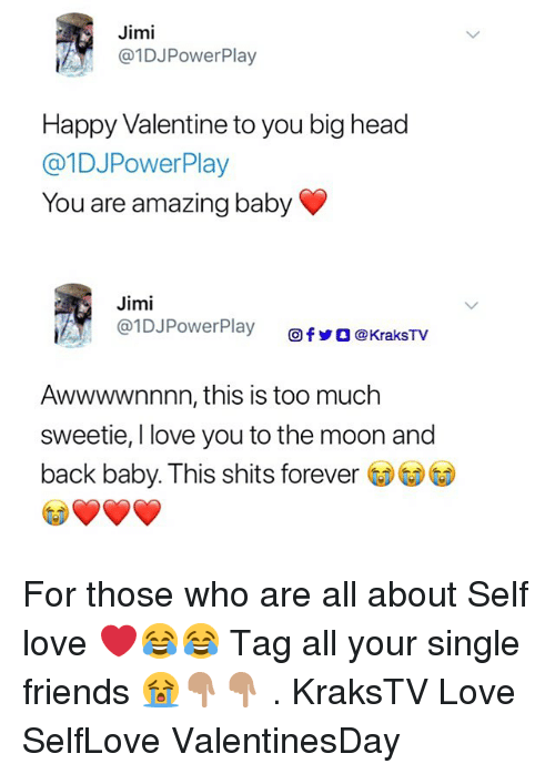 Friends, Head, and Love: Jimi  @1DJPowerPlay  Happy Valentine to you big head  @1DJPowerPlay  You are amazing baby  Jimi  @l DJPowerPlay  Ơfy ] @KraksTV  Awwwwnnnn, this is too much  sweetie, I love you to the moon and  back baby. This shits forever For those who are all about Self love ❤️😂😂 Tag all your single friends 😭👇🏽👇🏽 . KraksTV Love SelfLove ValentinesDay