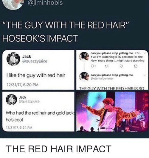 "Stanning: @jiminhobis  ""THE GUY WITH THE RED HAIR""  HOSEOK'S IMPACT  Jack  @quazzyjuice  can you please stop yelling me 27m  Y'ali I'm watching BTS perform for the  New Years thing 1...might start stanning  01  İlike the guy with red hair  @  can you please stop yelling me  Geternalbummer  12/31/17, 6:20 PM  Jack  @quazzyjuice  Who had the red hair and goldjack  he's cool  12/31/17, 6:24 PM THE RED HAIR IMPACT"