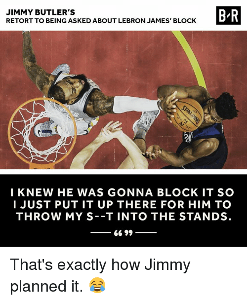 Butlers: JIMMY BUTLER'S  RETORT TO BEING ASKED ABOUT LEBRON JAMES' BLOCK  B-R  I KNEW HE WAS GONNA BLOCK IT SO  I JUST PUT IT UP THERE FOR HIM TO  THROW MY S -T INTO THE STANDS That's exactly how Jimmy planned it. 😂