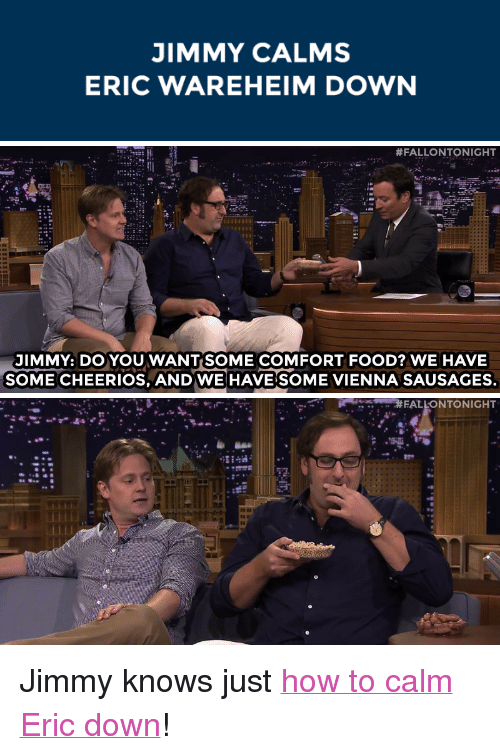 "Food, Target, and youtube.com: JIMMY CALMS  ERIC WAREHEIM DOWN   #FALLONTONIGHT  JIMMY: DO YOUWANTSOME COMFORT FOOD? WE HAVE  SOME CHEERIOS, AND WE HAVESOME VIENNA SAUSAGES.   FALLONTONIGHT <p>Jimmy knows just <a href=""https://www.youtube.com/watch?v=QVZ2kH-Jey8&amp;index=1&amp;list=UU8-Th83bH_thdKZDJCrn88g"" target=""_blank"">how to calm Eric down</a>!</p>"