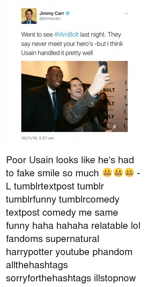Jimmie: Jimmy Carr  @jimmy carr  Went to see  #IAmBolt last night. They  say never meet your hero's -but I think  Usain handled it pretty well  BOLT  ULT  30/11/16, 5:57 am Poor Usain looks like he's had to fake smile so much 😬😬😬 -L tumblrtextpost tumblr tumblrfunny tumblrcomedy textpost comedy me same funny haha hahaha relatable lol fandoms supernatural harrypotter youtube phandom allthehashtags sorryforthehashtags illstopnow