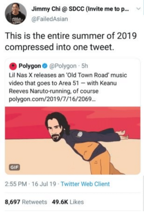 Nas: Jimmy Chi@ SDCC (Invite me to p..  @FailedAsian  This is the entire summer of 2019  compressed into one tweet.  Polygon @Polygon 5h  Lil Nas X releases an 'Old Town Road' music  video that goes to Area 51 with Keanu  Reeves Naruto-running, of course  polygon.com/2019/7/16/2069.  GIF  2:55 PM 16 Jul 19 Twitter Web Client  8,697 Retweets 49.6K Likes