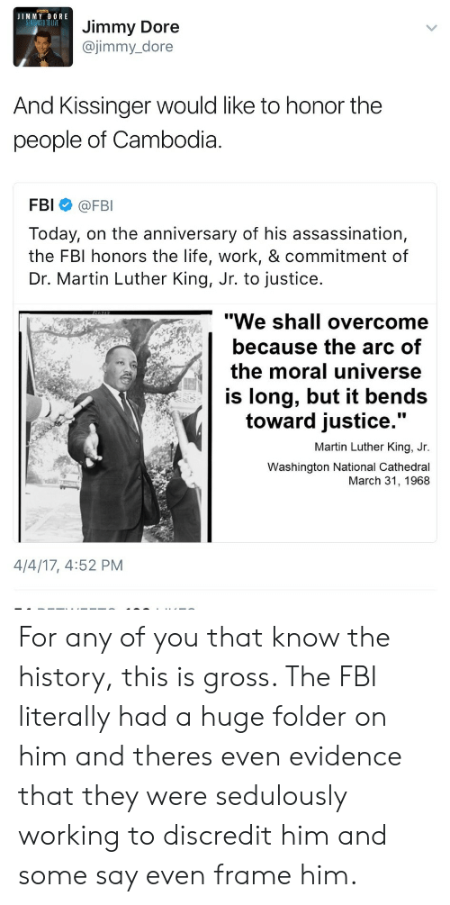 """dr martin luther king: JIMMY DORE  Jimmy Dore  @jimmy_dore  And Kissinger would like to honor the  people of Cambodia  FBI @FBI  Today, on the anniversary of his assassination,  the FBI honors the life, work, & commitment of  Dr. Martin Luther King, Jr. to justice  """"We shall overcome  because the arc of  the moral universe  is long, but it bends  toward justice  .""""  Martin Luther King, Jr.  Washington National Cathedral  March 31, 1968  4/4/17, 4:52 PM For any of you that know the history, this is gross. The FBI literally had a huge folder on him and theres even evidence that they were sedulously working to discredit him and some say even frame him."""