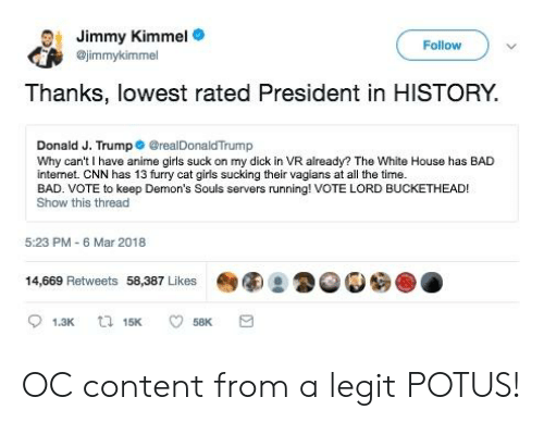 Lord Buckethead: Jimmy Kimmel  ejimmykimmel  Follow  Thanks, lowest rated President in HISTORY.  Donald J. Trump@realDonaldTrump  Why can't I have anime girls suck on my dick in VR already? The White House has BAD  intemet. CNN has 13 furry cat girls sucking their vagians at all the time.  BAD. VOTE to keep Demon's Souls servers running! VOTE LORD BUCKETHEAD!  Show this thread  5:23 PM-6 Mar 2018  14,669 Retweets 58,387 Likes OC content from a legit POTUS!