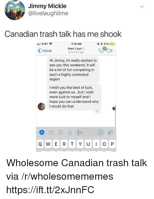 Best Of Luck: Jimmy Mickle  @livelaughlime  Canadian trash talk has me shook  AT&T?  7:19 AM  Mark Lloyd>  Active 6h ago  Home  Hi Jimmy, Im really excited to  see you this weekend, it will  be a lot of fun competing in  such a highly contested  region  I wish you the best of luck,  even against us...but I wish  more luck to myself and I  hope you can understand why  I would do that Wholesome Canadian trash talk via /r/wholesomememes https://ift.tt/2xJnnFC