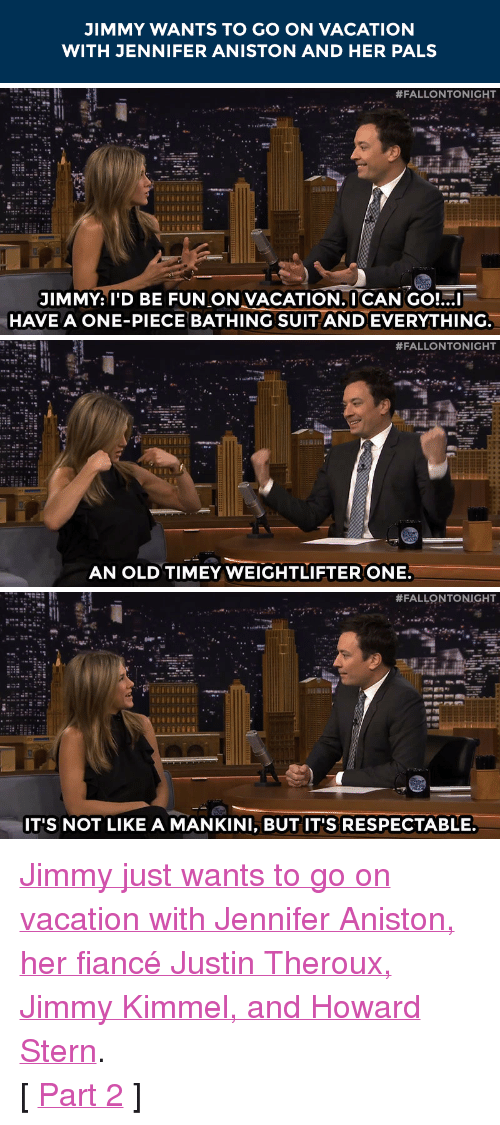"""weightlifter: JIMMY WANTS TO GO ON VACATION  WITH JENNIFER ANISTON AND HER PALS   #FALLONTONIGHT  JIMMY: I'D BE FUN ON VACATION.I CAN GO!...I  HAVE A ONE-PIECE BATHING SUIT AND EVERYTHING.   #FALLONTONIGHT  AN OLD TIMEY WEIGHTLIFTER ONE.   #FALLONTONIGHT  IT'S NOT LIKE A MANKINI, BUT IT'S RESPECTABLE. <p><a href=""""https://www.youtube.com/watch?v=6YGaOzMMQUs&amp;index=2&amp;list=UU8-Th83bH_thdKZDJCrn88g"""" target=""""_blank"""">Jimmy just wants to go on vacation with Jennifer Aniston, her fiancé Justin Theroux, Jimmy Kimmel, and Howard Stern</a>.</p> <p>[ <a href=""""http://www.nbc.com/the-tonight-show/segments/104821"""" target=""""_blank"""">Part 2</a> ]</p>"""