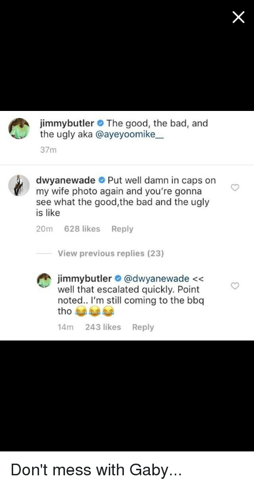 Bad, Funny, and Ugly: jimmybutler The good, the bad, and  the ugly aka @ayeyoomike_.  37m  dwyanewade Put well damn in caps on  my wife photo again and you're gonna  see what the good,the bad and the ugly  is like  20m 628 likes Reply  View previous replies (23)  jimmybutler @dwyanewade <<  well that escalated quickly. Point  noted.. I'm still coming to the bbq  tho  14m 243 likes Reply