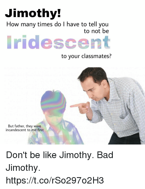 how many times do i have to tell you: Jimothy  How many times do I have to tell you  to not be  ridescent  to your classmates?  But father, they were  incandescent to me first Don't be like Jimothy. Bad Jimothy. https://t.co/rSo297o2H3