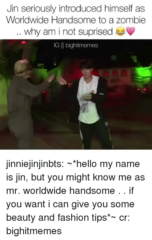 Fashion, Hello, and Tumblr: Jin seriously introduced himself as  Worldwide Handsome to a zombie  why am i not suprised  IG |I bighitmemes jinniejinjinbts: ~*hello my name is jin, but you might know me as mr. worldwide handsome . . if you want i can give you some beauty and fashion tips*~ cr: bighitmemes