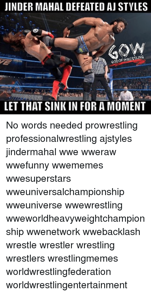 Memes, Wrestling, and World Wrestling Entertainment: JINDER MAHAL DEFEATED AJ STYLES  GON  LET THAT SINK IN FOR A MOMENT No words needed prowrestling professionalwrestling ajstyles jindermahal wwe wweraw wwefunny wwememes wwesuperstars wweuniversalchampionship wweuniverse wwewrestling wweworldheavyweightchampionship wwenetwork wwebacklash wrestle wrestler wrestling wrestlers wrestlingmemes worldwrestlingfederation worldwrestlingentertainment
