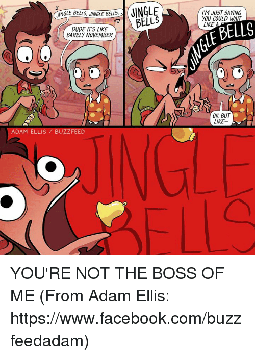 jingle bell: JINGLE BELLS JINGLE BELLS  DUDE ITS LIKE  BARELY NOVEMBER  a  ADAM ELLIS BUZZFEED  JINGLE  DELLS  I'M JUST SAYING  YOU COULD WAIT  BELLS  LIKE  OK BUT  LIKE YOU'RE NOT THE BOSS OF ME (From Adam Ellis: https://www.facebook.com/buzzfeedadam)