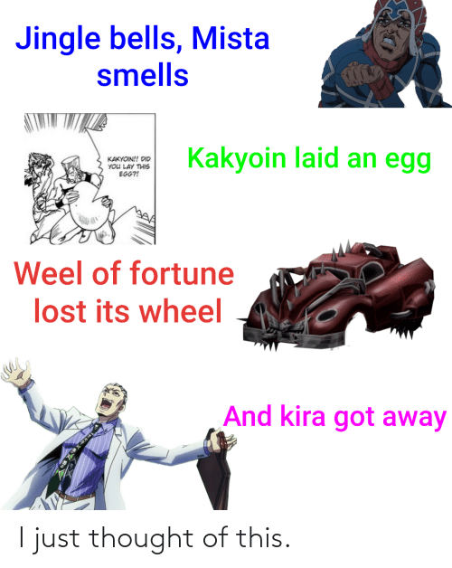 Jingle Bells: Jingle bells, Mista  smells  Kakyoin laid an egg  KAKYOIN!! DID  YOU LAY THIS  EGG?!  Weel of fortune  lost its wheel  And kira got away I just thought of this.