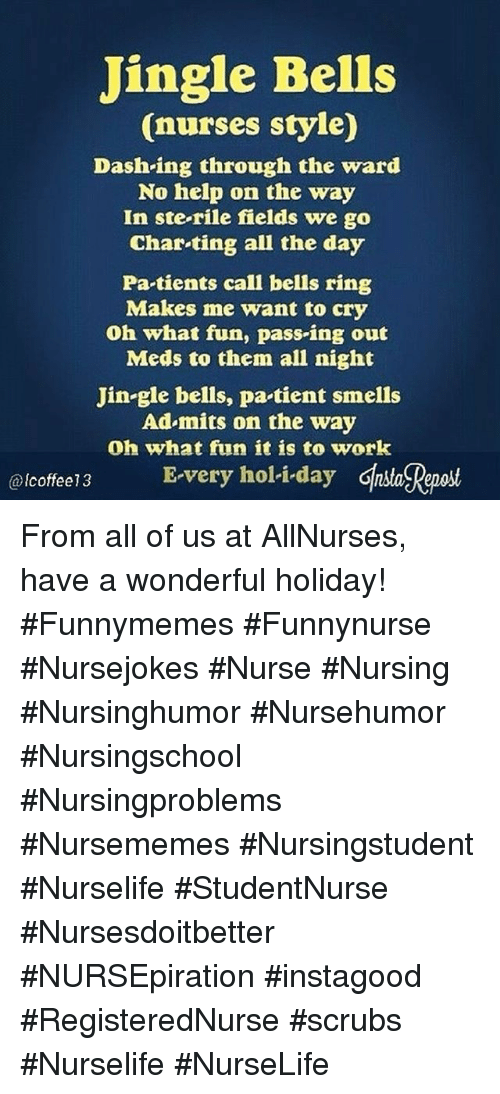 Jingle Bells: Jingle Bells  (nurses style)  Dash-ing through the ward  No help on the way  In ste-rile fields we go  Char-ting all the day  Pa tients call bells ring  Makes me want to cry  Oh what fun, pass-ing out  Meds to them all night  Jin-gle bells, pa tient smells  Ad mits on the way  Oh what fun it is to work  coffee13 E-very holi-day Ghsa Reaost  @lcoffee13 From all of us at AllNurses, have a wonderful holiday! #Funnymemes #Funnynurse #Nursejokes #Nurse #Nursing #Nursinghumor #Nursehumor #Nursingschool #Nursingproblems #Nursememes #Nursingstudent #Nurselife #StudentNurse #Nursesdoitbetter #NURSEpiration #instagood #RegisteredNurse #scrubs #Nurselife #NurseLife