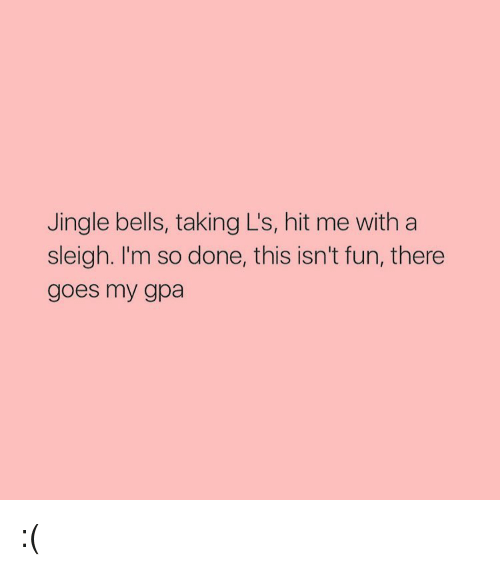 jingles: Jingle bells, taking L's, hit me with a  sleigh. I'm so done, this isn't fun, there  goes my gpa :(