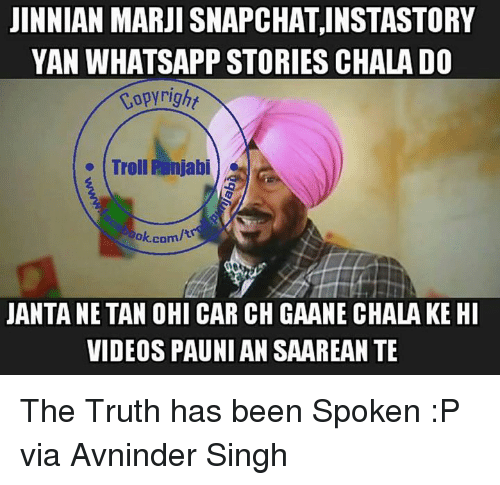 Chalã©: JINNIAN MARJI SNAPCHATINSTASTORY  YAN WHATSAPP STORIES CHALA DO  Copyright  Troll Runjabi  bok.com  JANTANETAN OHI CAR CH GAANECHALAKE HI  VIDEOS PAUNIAN SAAREANTE The Truth has been Spoken :P   via Avninder Singh