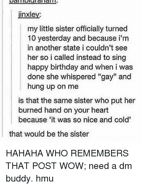"""A Dm: jinxley:  my little sister officially turned  10 yesterday and because i'm  in another state i couldn't see  her so i called instead to sing  happy birthday and when i was  done she whispered """"gay"""" and  hung up on me  is that the same sister who put her  burned hand on your heart  because it was so nice and cold'  that would be the sister HAHAHA WHO REMEMBERS THAT POST WOW; need a dm buddy. hmu"""