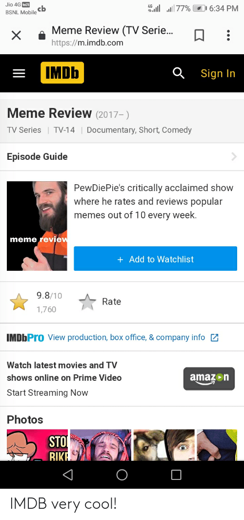 Amazon, Meme, and Memes: Jio 4G VoLTE  b.1177%  1 6:34 PM  cb  BSNL Mobile  Meme Review (TV Serie...  X  http://m.imdb.com  IMDB  Sign In  Meme Review (2017-)  Documentary, Short, Comedy  TV Series TV-14  Episode Guide  PewDiePie's critically acclaimed show  where he rates and reviews popular  memes out of 10 every week.  meme review  + Add to Watchlist  9.8/10  Rate  1,760  IMDbPro View production, box office, & company info  Watch latest movies and TV  amazon  shows online on Prime Video  Start Streaming Now  Photos  STO  RIKA  V IMDB very cool!