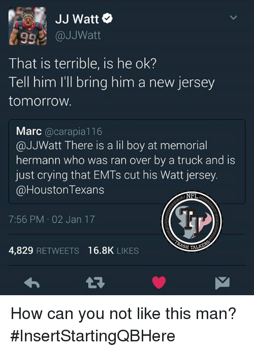 Crying, Memes, and Nfl: JJ Watt  992 @JJ Watt  That is terrible, is he ok?  Tell him I'll bring him a new jersey  tomorrow.  Marc  carapia 116  @JJWatt There is a lil boy at memorial  hermann who was ran over by a truck and is  just crying that EMTs cut his Watt jersey.  @Houston Texans  NFL  7:56 PM 02 Jan 17  SPITALS  4,829  RETWEETS 16.8K  LIKES How can you not like this man?  #InsertStartingQBHere