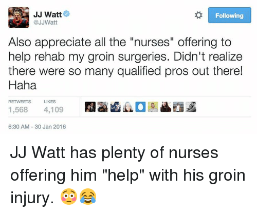 "Sports, Appreciate, and Help: JJ Watt  Following  @JJWatt  Also appreciate all the ""nurses"" offering to  help rehab my groin surgeries. Didn't realize  there were so many qualified pros out there!  Haha  RETWEETS LIKES  1,568  4,109  6:30 AM 30 Jan 2016 JJ Watt has plenty of nurses offering him ""help"" with his groin injury. 😳😂"