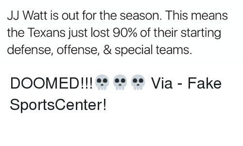 Fake, Nfl, and SportsCenter: JJ Watt is out for the season. This means  the Texans just lost 90% of their starting  defense, offense, & special teams. DOOMED!!!💀💀💀  Via - Fake SportsCenter!
