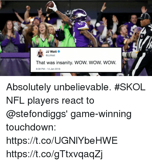 Memes, Nfl, and Wow: JJ Watt  @JJWatt  3S  That was insanity. WOW. WOW. WOW.  8:08 PM-14 Jan 2018 Absolutely unbelievable. #SKOL  NFL players react to @stefondiggs' game-winning touchdown: https://t.co/UGNlYbeHWE https://t.co/gTtxvqaqZj