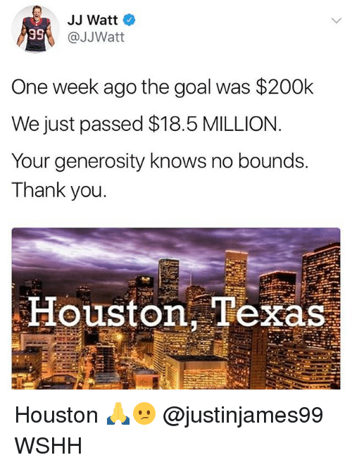 Memes, Wshh, and Thank You: JJ Watt  @JJWatt  One week ago the goal was $200k  We just passed $18.5 MILLION  Your generosity knows no bounds.  Thank you.  Houston, Texas Houston 🙏😕 @justinjames99 WSHH
