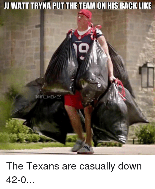 Jj Watt, Texans, and Texan: JJ WATT TRYNA PUT THE TEAM ON HIS BACK LIKE  @NFL MEMES The Texans are casually down 42-0...