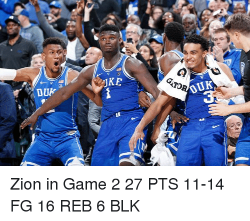 Game, Tor, and Zion: JKE  OUK  3  TOR  DUK Zion in Game 2  27 PTS 11-14 FG 16 REB 6 BLK