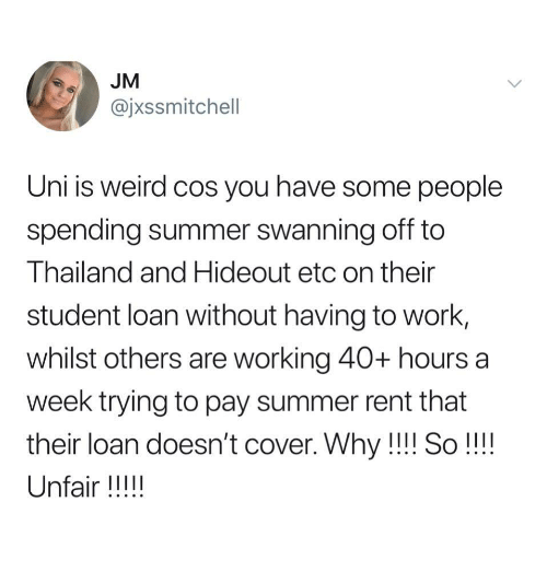 Weird, Work, and Summer: JM  @jxssmitchell  Uni is weird cos you have some people  spending summer swanning off to  Thailand and Hideout etc on their  student loan without having to work,  whilst others are working 40+ hours a  week trying to pay summer rent that  their loan doesn't cover. Why!!! So!!!!  Unfair !!!!