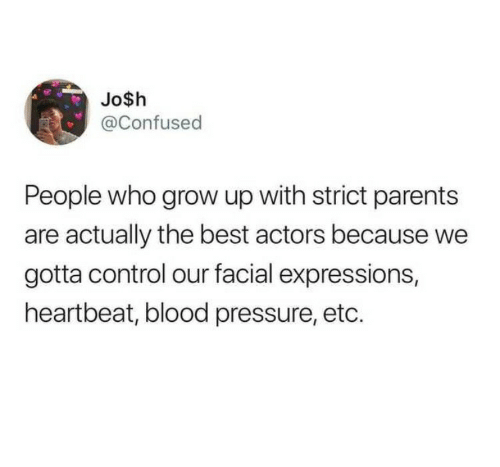 Confused, Parents, and Pressure: Jo$h  @Confused  People who grow up with strict parents  are actually the best actors because we  gotta control our facial expressions,  heartbeat, blood pressure, etc.