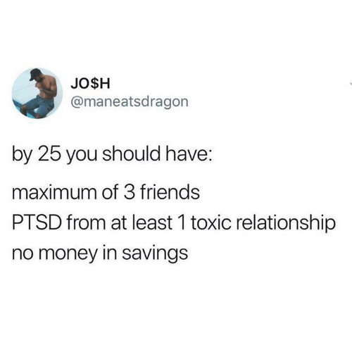 Friends, Funny, and Money: JO$H  @maneatsdragon  by 25 you should have:  maximum of 3 friends  PTSD from at least 1 toxic relationship  no money in savings