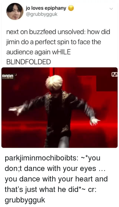 Tumblr, Blog, and Buzzfeed: jo loves epiphany  @grubbygguk  next on buzzfeed unsolved: how did  jimin do a perfect spin to face the  audience again WHILE  BLINDFOLDED  MAnA  mAme parkjiminmochiboibts: ~*you don;t dance with your eyes … you dance with your heart and that's just what he did*~ cr: grubbygguk