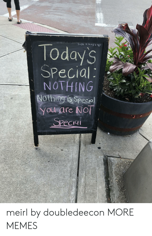 mags: JO se mags  Todays  Special  NOTHING  NOthng is Special  YOu are No  Speciai meirl by doubledeecon MORE MEMES