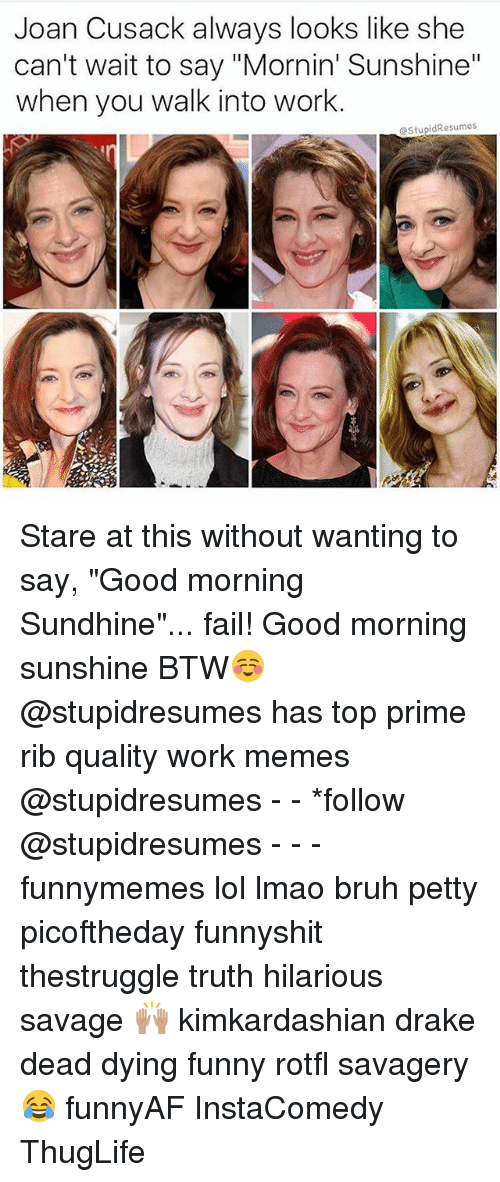 "Work Memes: Joan Cusack always looks like she  can't wait to say ""Mornin' Sunshine""  when you walk into work.  @StupidResumes Stare at this without wanting to say, ""Good morning Sundhine""... fail! Good morning sunshine BTW☺️ @stupidresumes has top prime rib quality work memes @stupidresumes - - *follow @stupidresumes - - - funnymemes lol lmao bruh petty picoftheday funnyshit thestruggle truth hilarious savage 🙌🏽 kimkardashian drake dead dying funny rotfl savagery 😂 funnyAF InstaComedy ThugLife"
