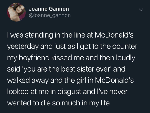 My Boyfriend: Joanne Gannon  @joanne_gannon  I was standing in the line at McDonald's  yesterday and just as I got to the counter  my boyfriend kissed me and then loudly  said 'you are the best sister ever' and  walked away and the girl in McDonald's  looked at me in disgust and l've never  wanted to die so much in my life